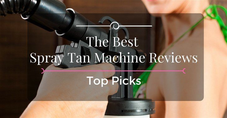The Best Spray Tan Machine Reviews – 2018 Top Picks
