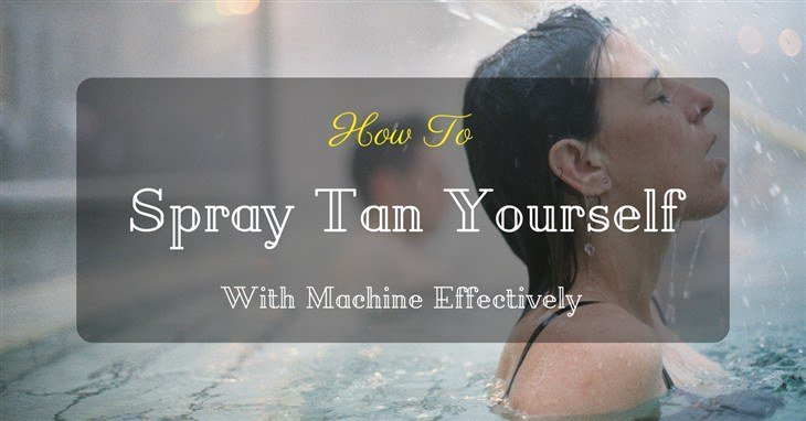 How To Spray Tan Yourself With Machine Effectively