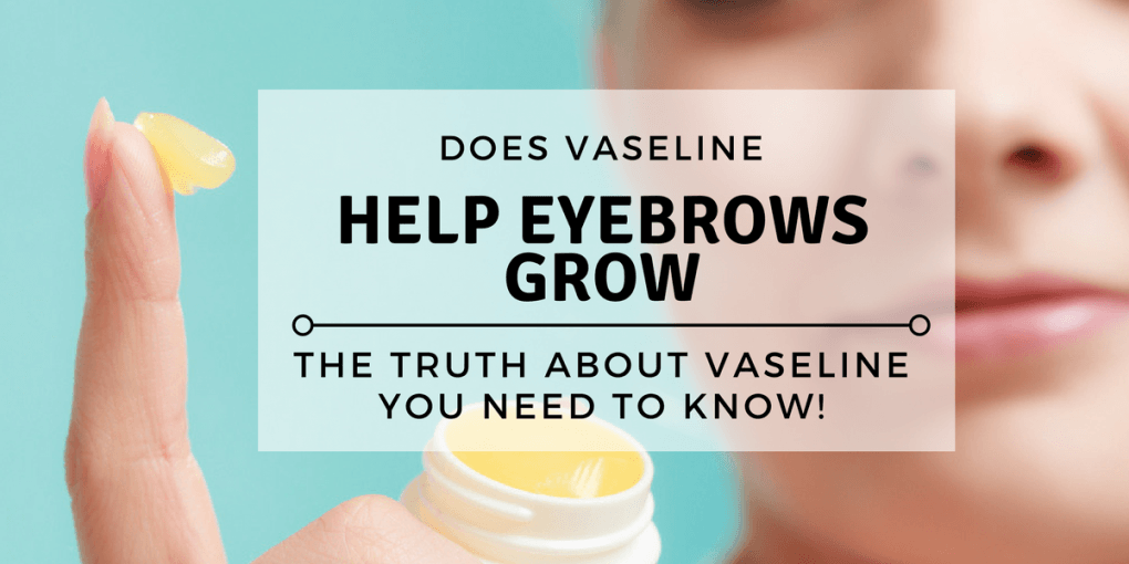 Does Vaseline Help Eyebrows Grow The Truth About Vaseline You Need